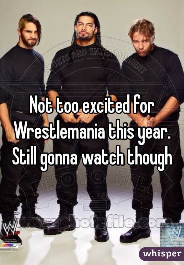 Not too excited for Wrestlemania this year. Still gonna watch though