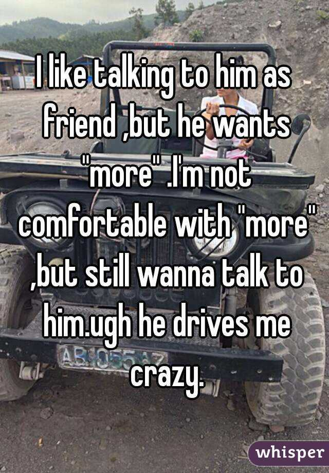"""I like talking to him as friend ,but he wants """"more"""" .I'm not comfortable with """"more"""" ,but still wanna talk to him.ugh he drives me crazy."""
