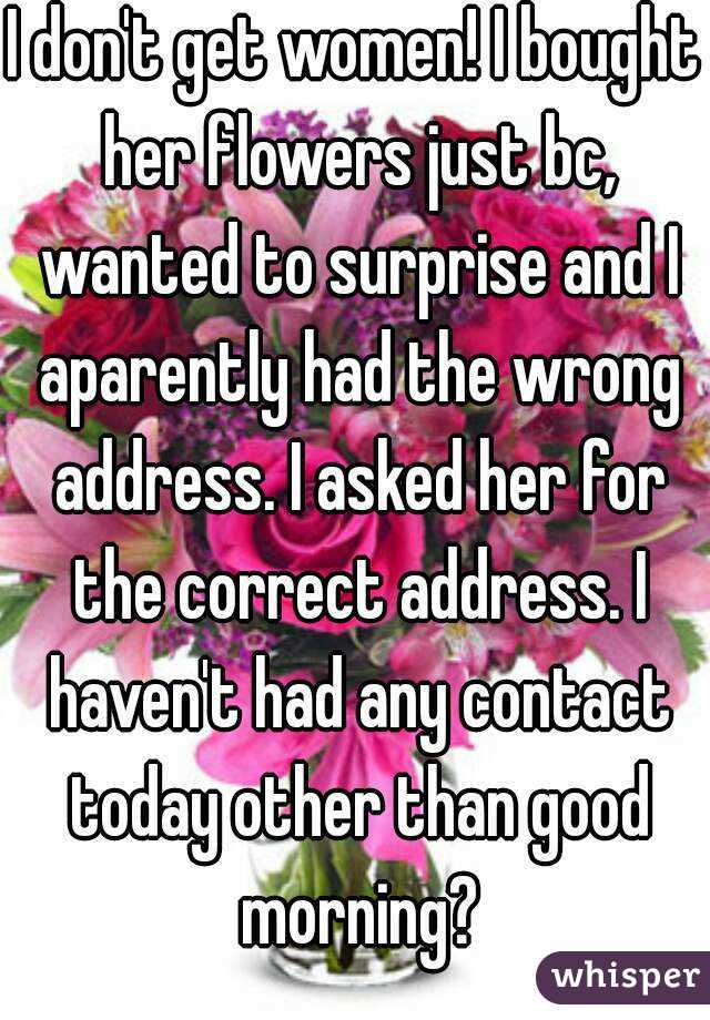 I don't get women! I bought her flowers just bc, wanted to surprise and I aparently had the wrong address. I asked her for the correct address. I haven't had any contact today other than good morning?