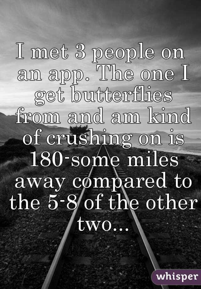 I met 3 people on an app. The one I get butterflies from and am kind of crushing on is 180-some miles away compared to the 5-8 of the other two...