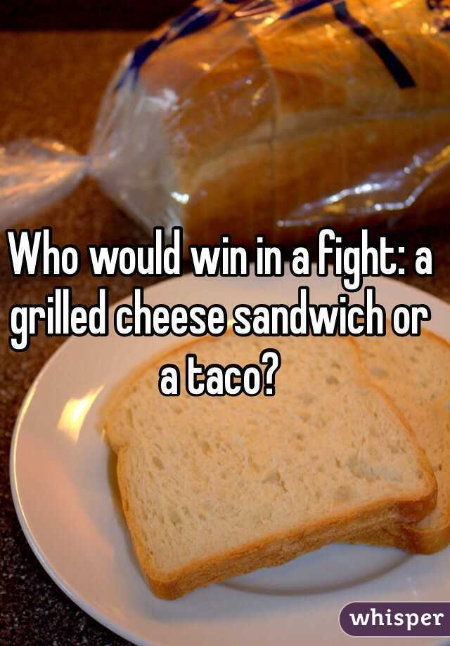 Who would win in a fight: a grilled cheese sandwich or a taco?