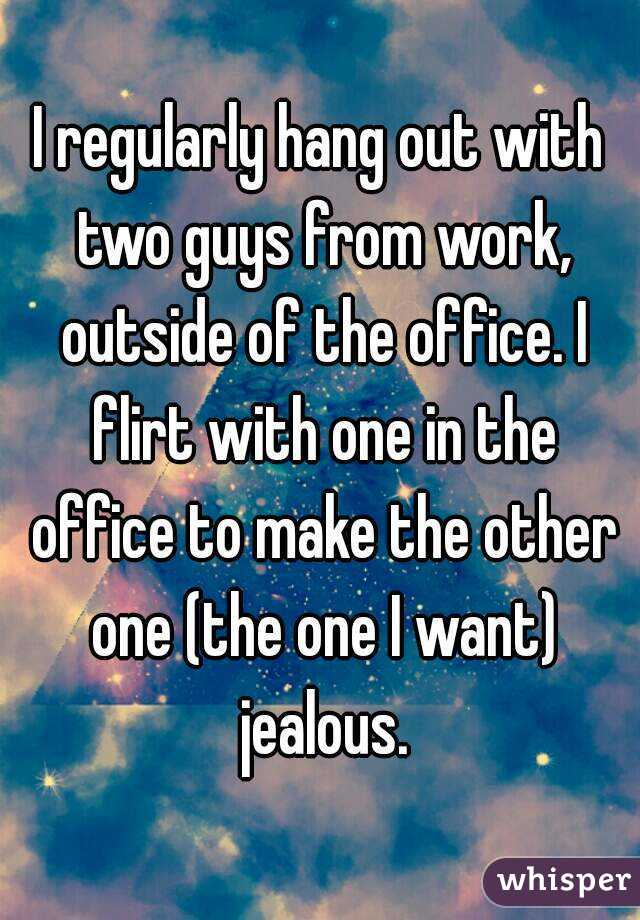 I regularly hang out with two guys from work, outside of the office. I flirt with one in the office to make the other one (the one I want) jealous.