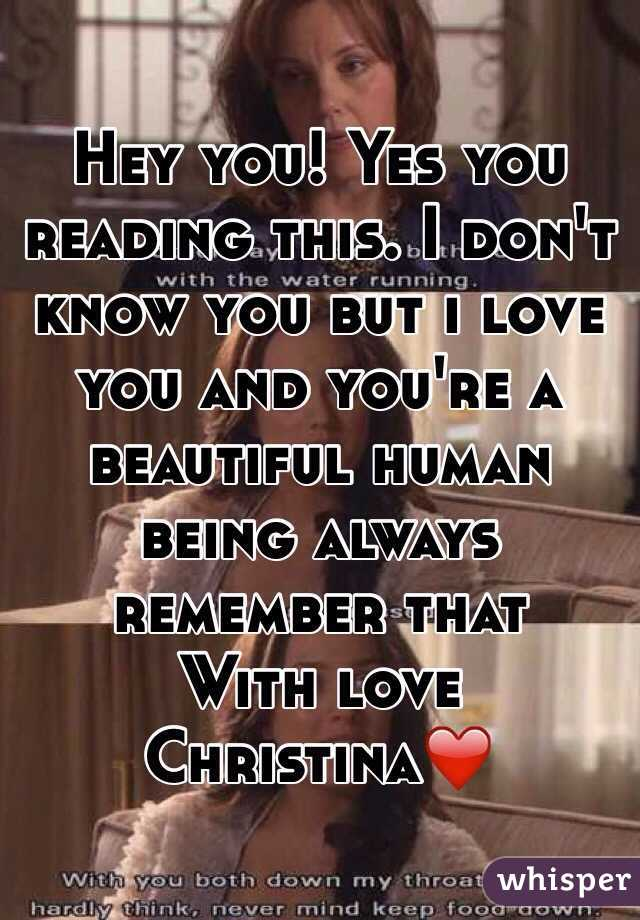 Hey you! Yes you reading this. I don't know you but i love you and you're a beautiful human being always remember that  With love Christina❤️