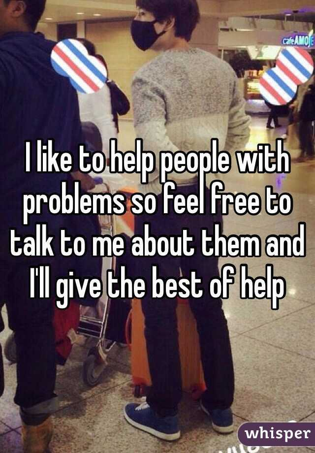 I like to help people with problems so feel free to talk to me about them and I'll give the best of help