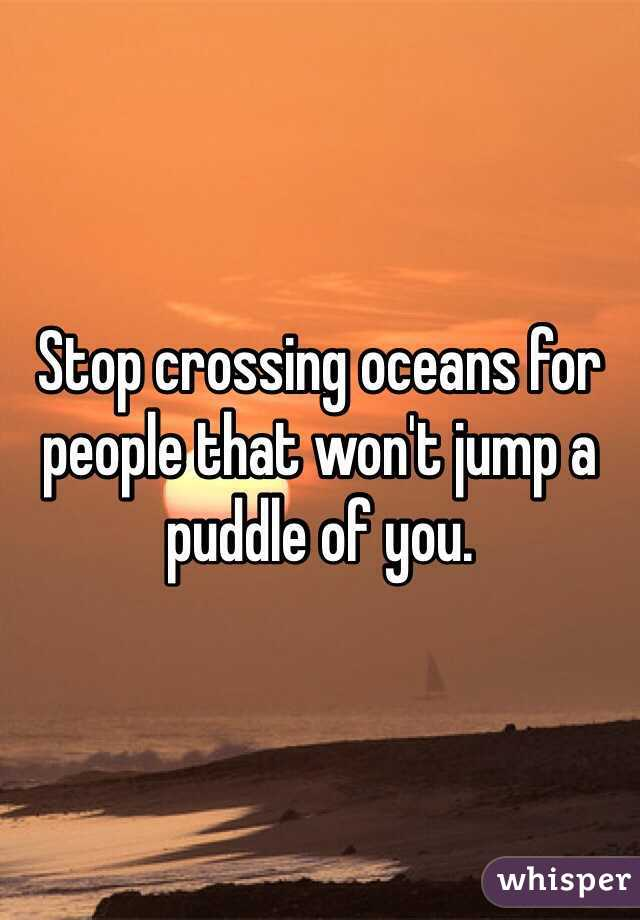 Stop crossing oceans for people that won't jump a puddle of you.