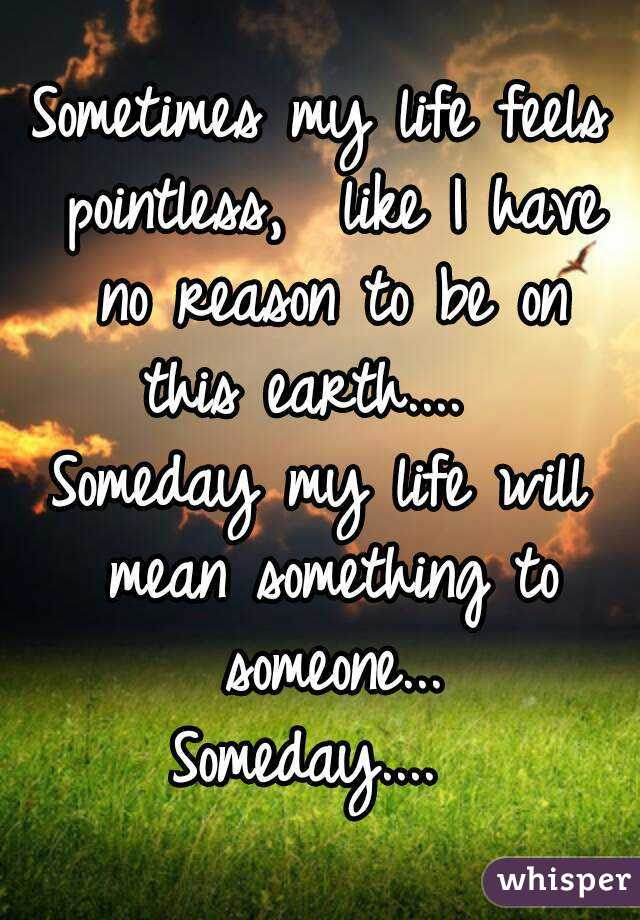 Sometimes my life feels pointless,  like I have no reason to be on this earth....   Someday my life will mean something to someone... Someday....