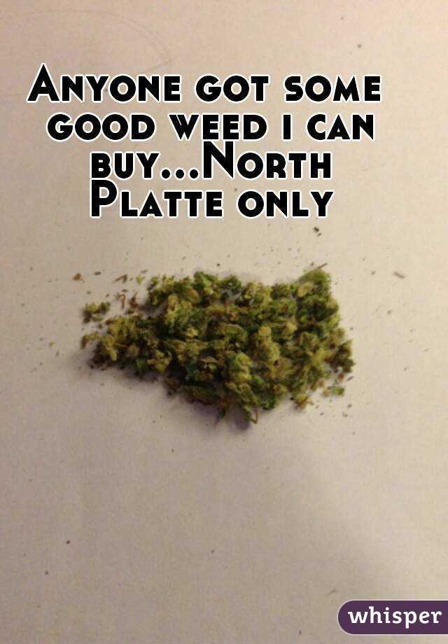 Anyone got some good weed i can buy...North Platte only