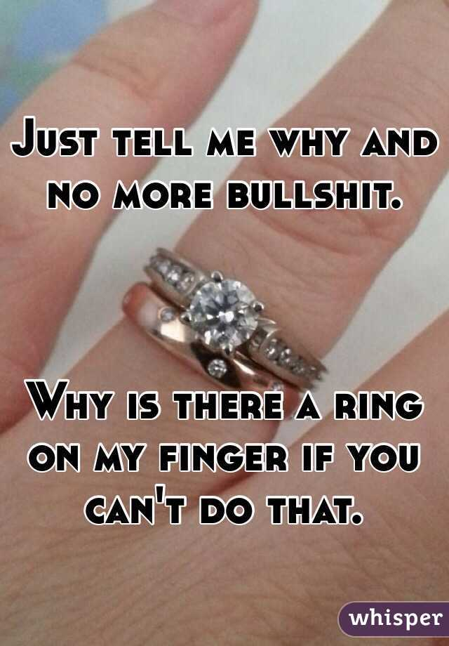 Just tell me why and no more bullshit.    Why is there a ring on my finger if you can't do that.