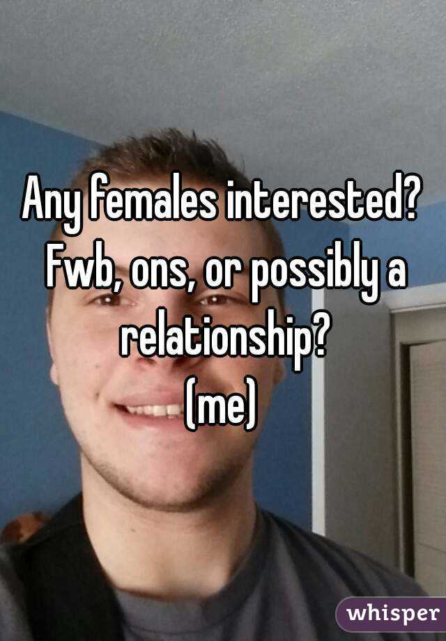 Any females interested? Fwb, ons, or possibly a relationship? (me)