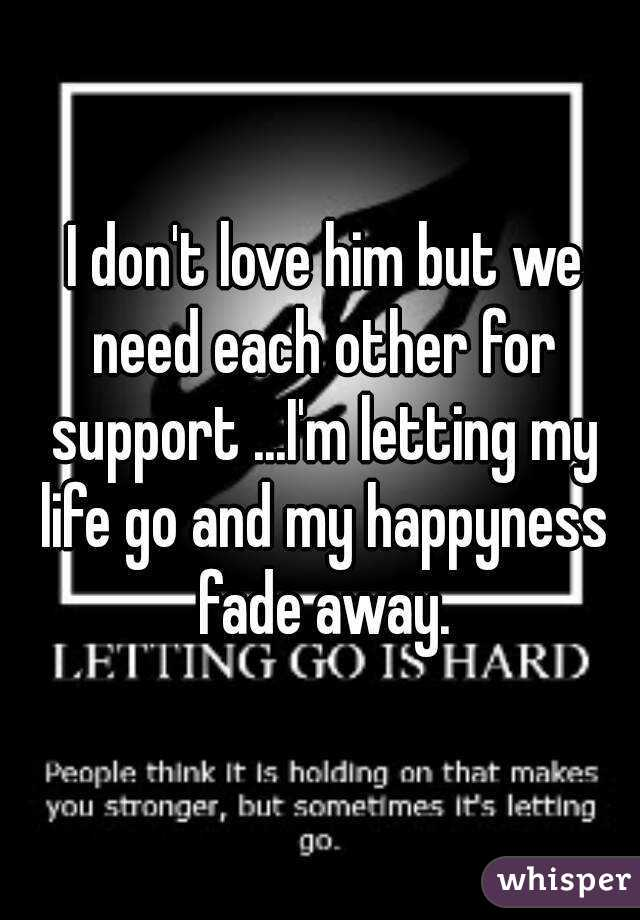 I don't love him but we need each other for support ...I'm letting my life go and my happyness fade away.