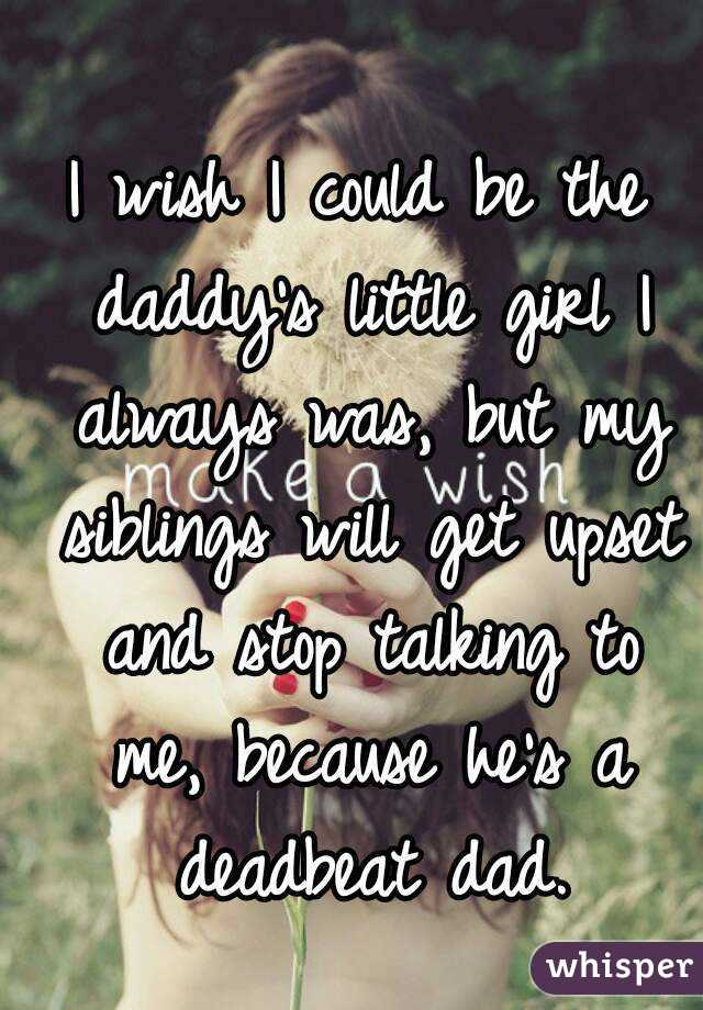 I wish I could be the daddy's little girl I always was, but my siblings will get upset and stop talking to me, because he's a deadbeat dad.