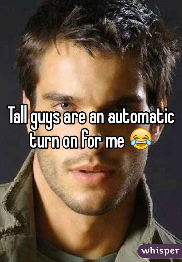 Tall guys are an automatic turn on for me 😂