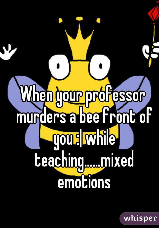 When your professor murders a bee front of you :| while teaching......mixed emotions