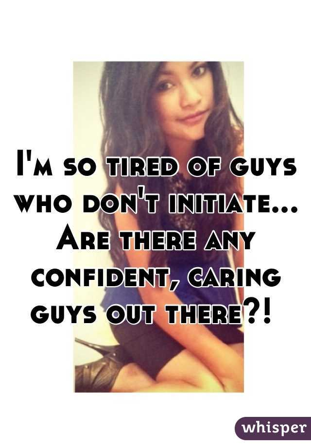 I'm so tired of guys who don't initiate... Are there any confident, caring guys out there?!