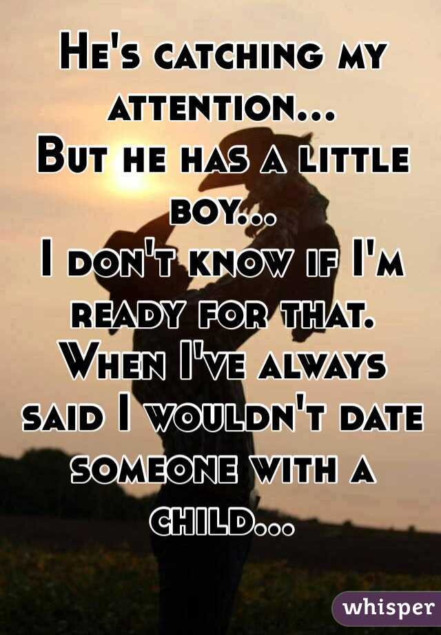 He's catching my attention... But he has a little boy... I don't know if I'm ready for that. When I've always said I wouldn't date someone with a child...