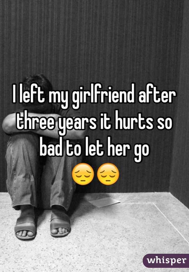 I left my girlfriend after three years it hurts so bad to let her go  😔😔