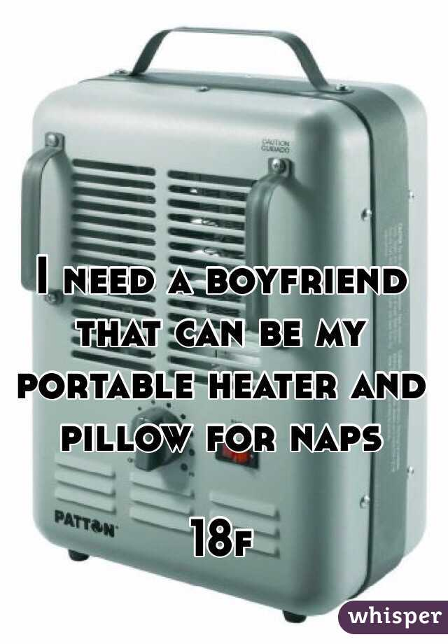 I need a boyfriend that can be my portable heater and pillow for naps   18f