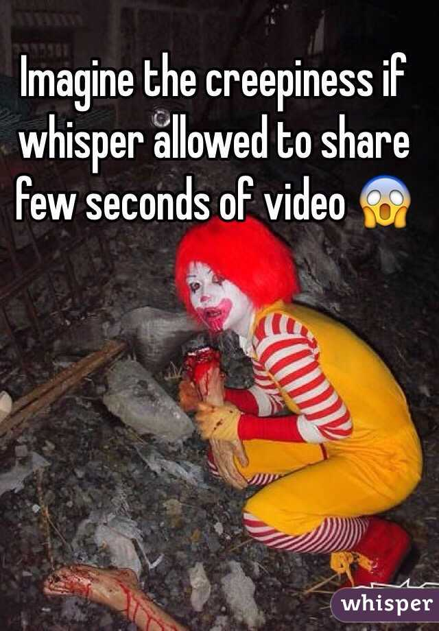 Imagine the creepiness if whisper allowed to share few seconds of video 😱