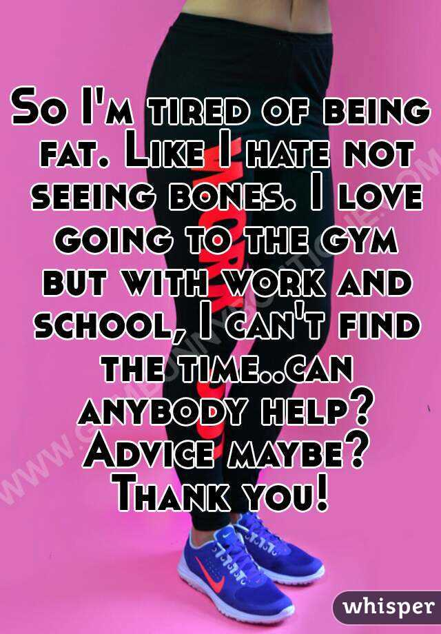 So I'm tired of being fat. Like I hate not seeing bones. I love going to the gym but with work and school, I can't find the time..can anybody help? Advice maybe? Thank you!