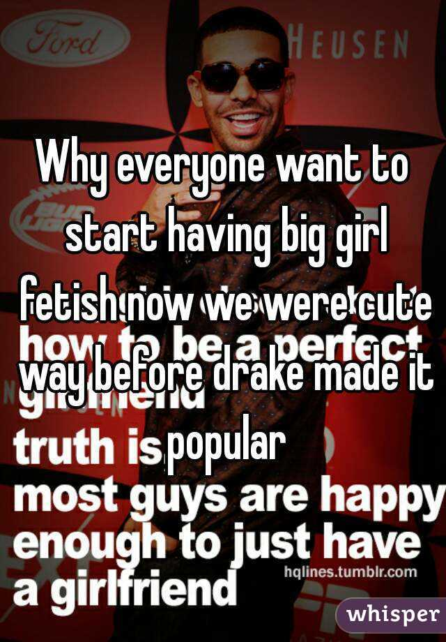 Why everyone want to start having big girl fetish now we were cute way before drake made it popular