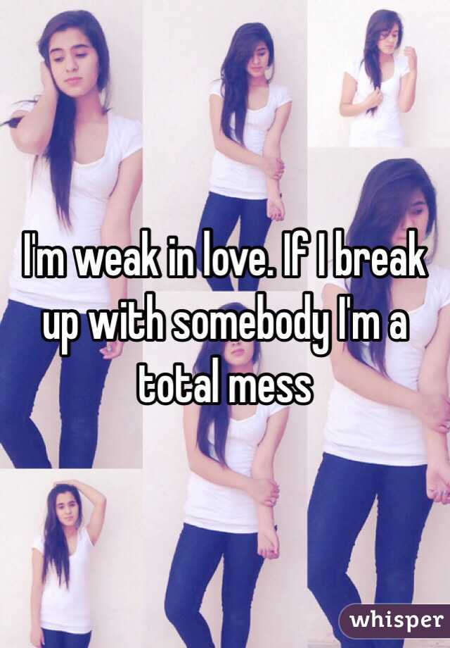I'm weak in love. If I break up with somebody I'm a total mess