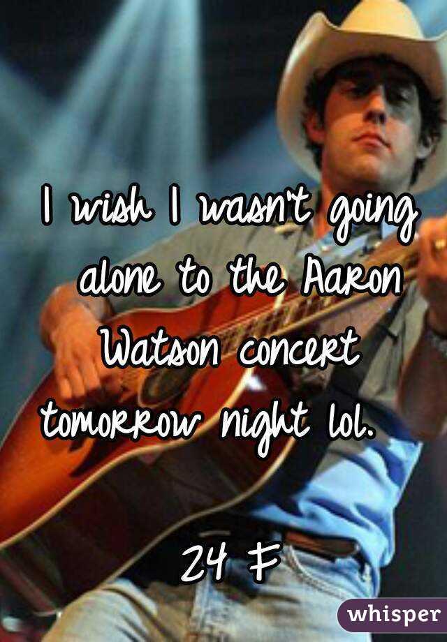 I wish I wasn't going alone to the Aaron Watson concert  tomorrow night lol.       24 F