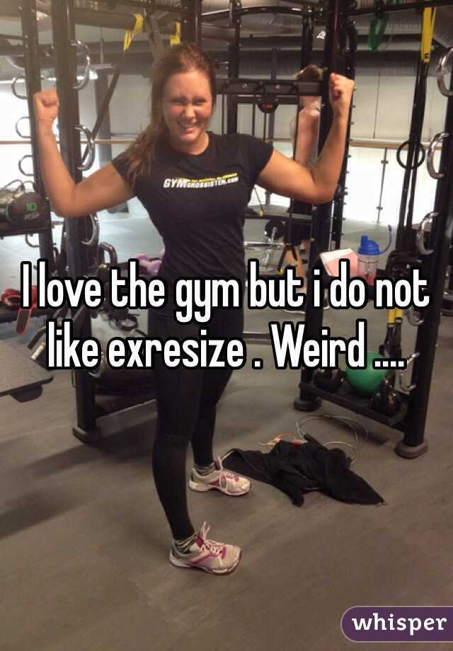 I love the gym but i do not like exresize . Weird ....