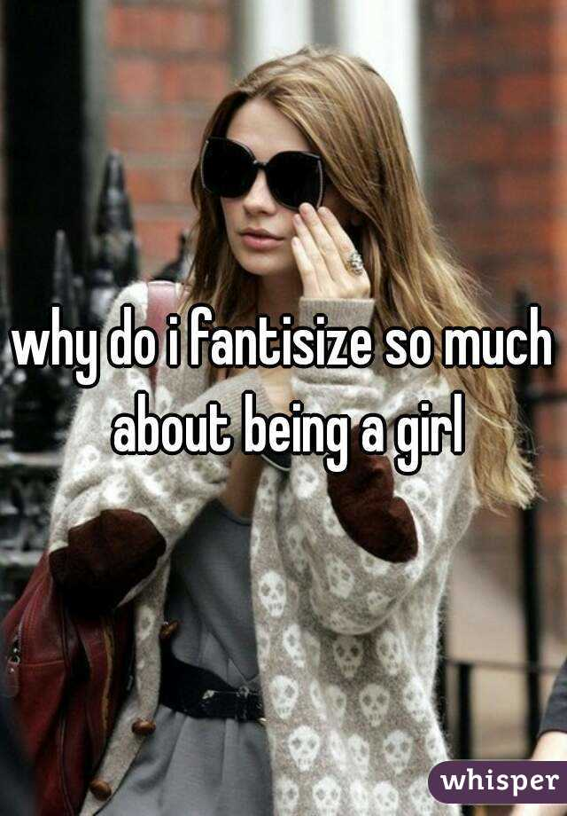 why do i fantisize so much about being a girl