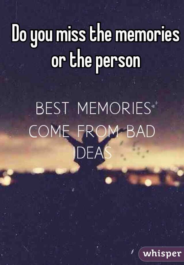 Do you miss the memories or the person