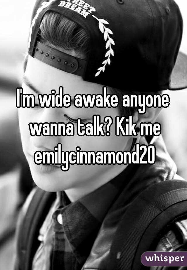 I'm wide awake anyone wanna talk? Kik me emilycinnamond20