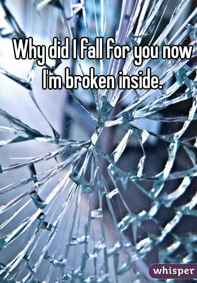 Why did I fall for you now I'm broken inside.