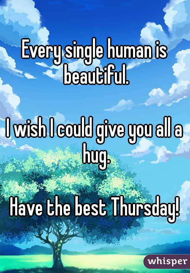 Every single human is beautiful.  I wish I could give you all a hug.  Have the best Thursday!