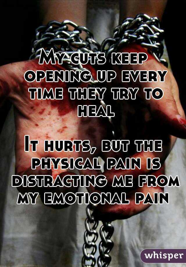My cuts keep opening up every time they try to heal  It hurts, but the physical pain is distracting me from my emotional pain