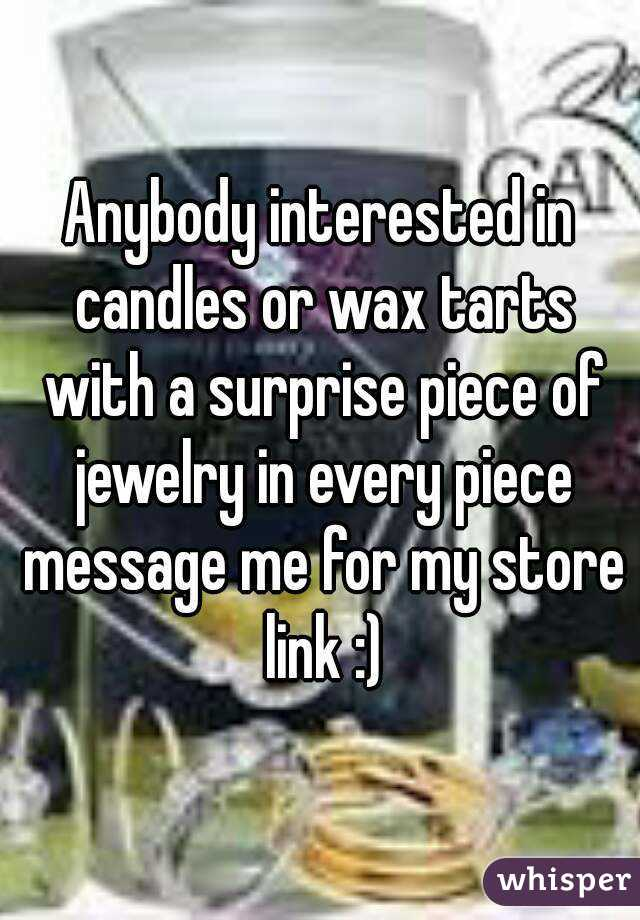 Anybody interested in candles or wax tarts with a surprise piece of jewelry in every piece message me for my store link :)