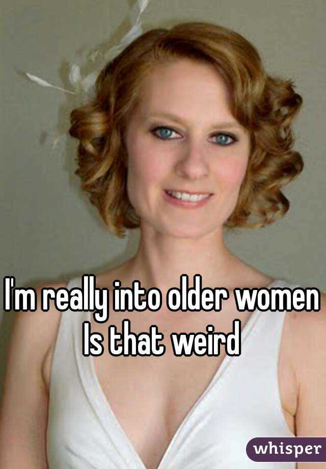 I'm really into older women Is that weird