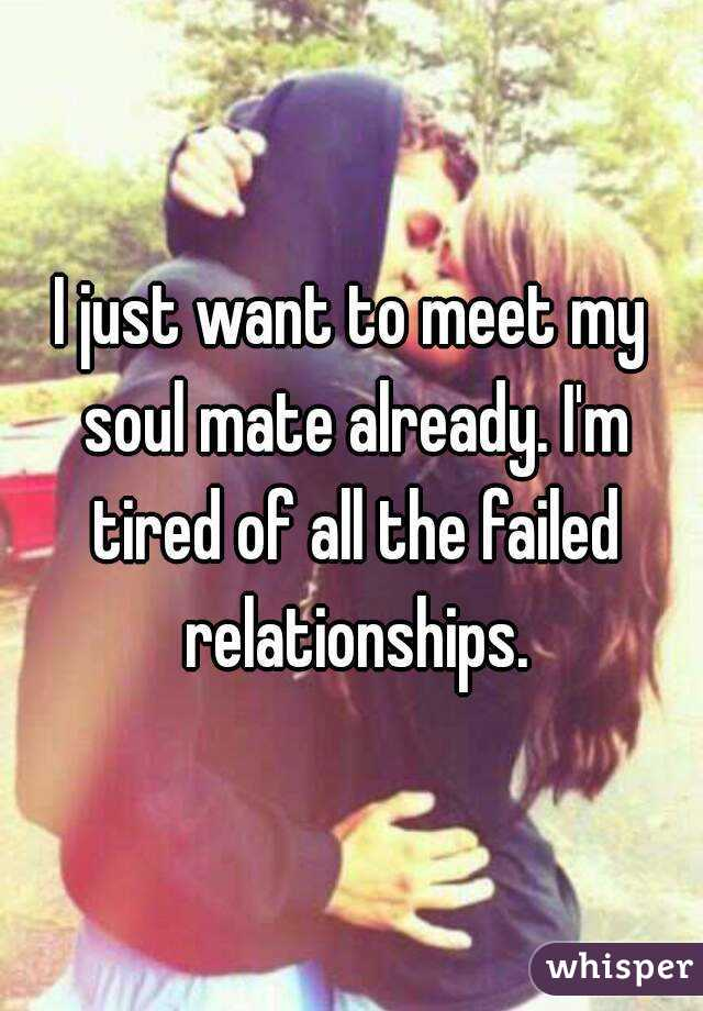 I just want to meet my soul mate already. I'm tired of all the failed relationships.
