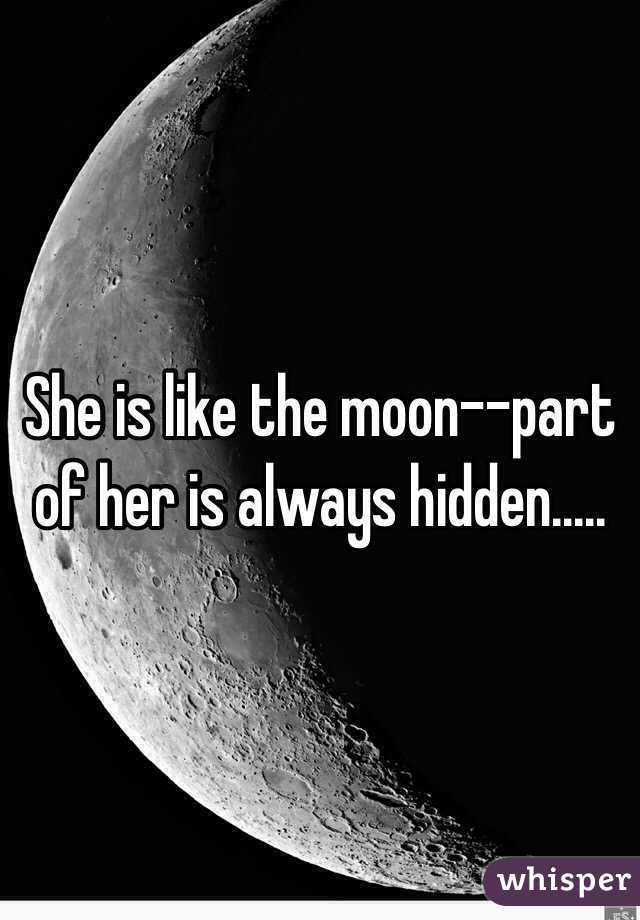 She is like the moon--part of her is always hidden.....