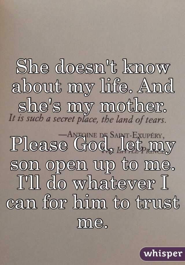 She doesn't know about my life. And she's my mother.  Please God, let my son open up to me. I'll do whatever I can for him to trust me.