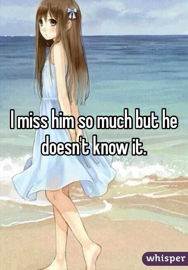 I miss him so much but he doesn't know it.