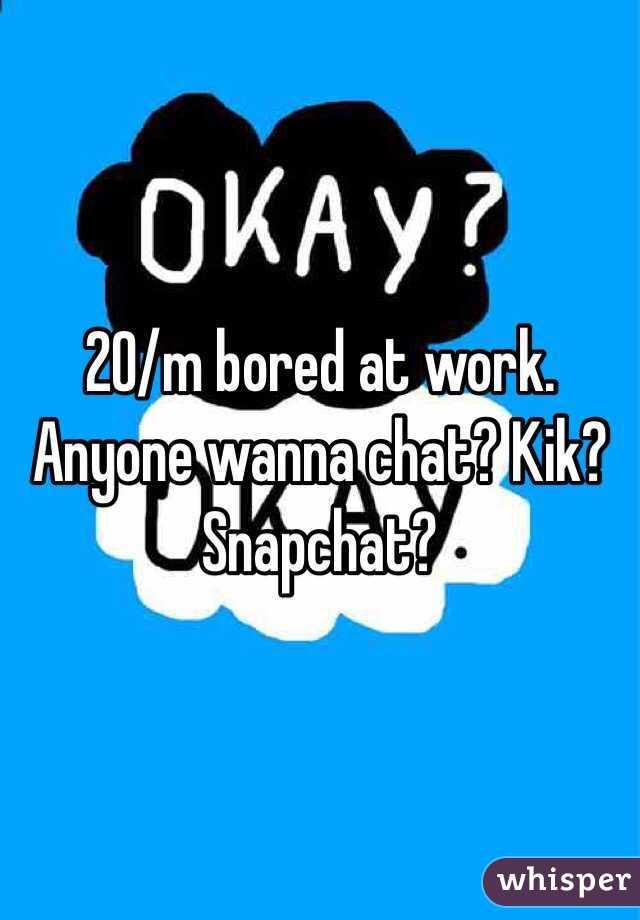20/m bored at work. Anyone wanna chat? Kik? Snapchat?