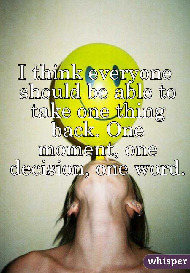 I think everyone should be able to take one thing back. One moment, one decision, one word.