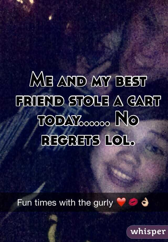 Me and my best friend stole a cart today...... No regrets lol.