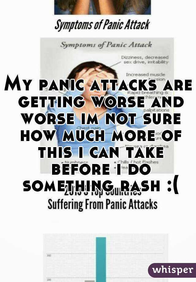 My panic attacks are getting worse and worse im not sure how much more of this i can take before i do something rash :(