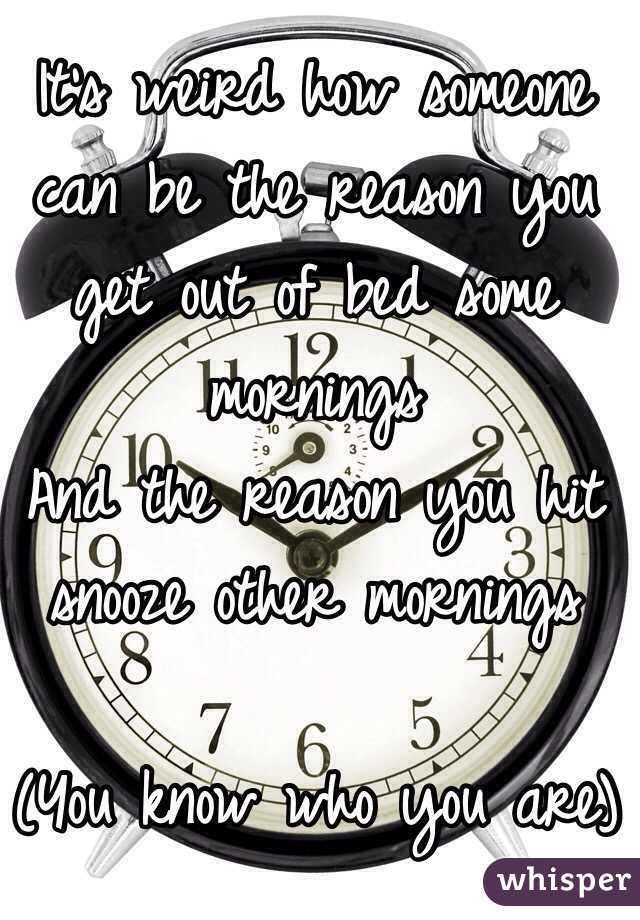 It's weird how someone can be the reason you get out of bed some mornings And the reason you hit snooze other mornings  (You know who you are)