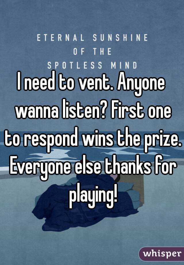 I need to vent. Anyone wanna listen? First one to respond wins the prize. Everyone else thanks for playing!