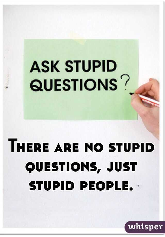 There are no stupid questions, just stupid people.