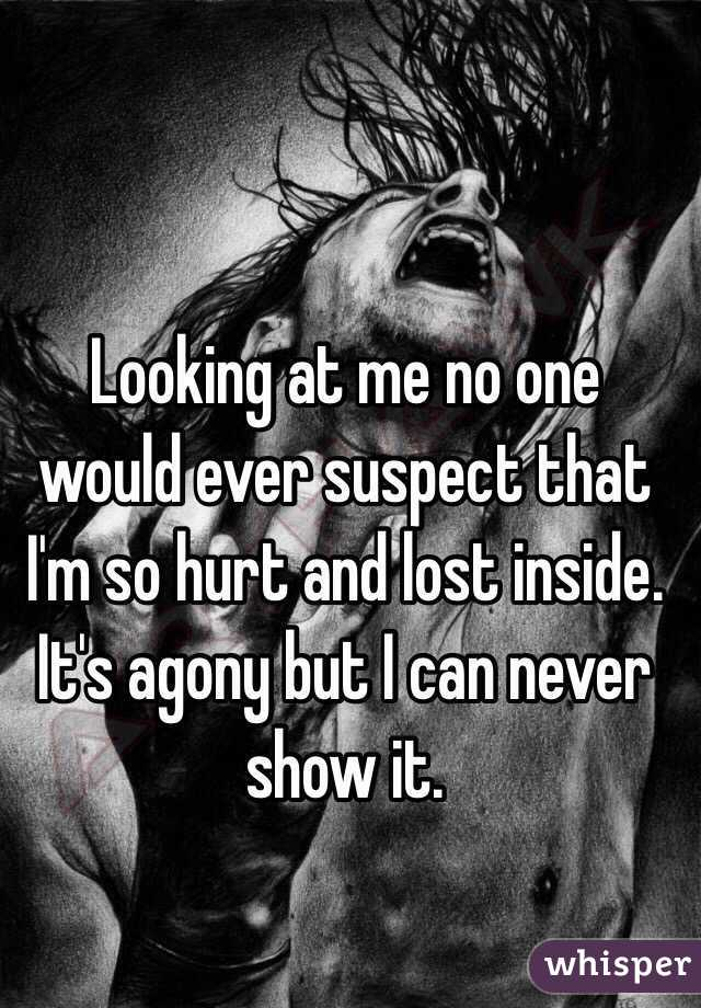 Looking at me no one would ever suspect that I'm so hurt and lost inside. It's agony but I can never show it.