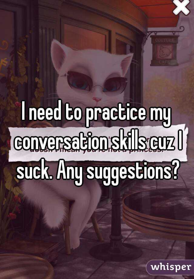 I need to practice my conversation skills cuz I suck. Any suggestions?