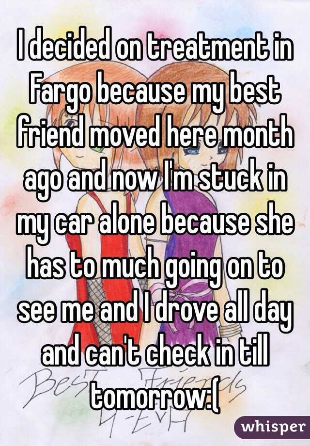 I decided on treatment in Fargo because my best friend moved here month ago and now I'm stuck in my car alone because she has to much going on to see me and I drove all day and can't check in till tomorrow:(