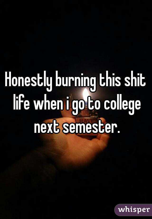 Honestly burning this shit life when i go to college next semester.